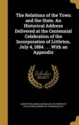 The Relations of the Town and the State. an Historical Address Delivered at the Centennial Celebration of the Incorporation of Littleton, July 4, 1884 . . . with an Appendix by Albert Stillman Batchellor
