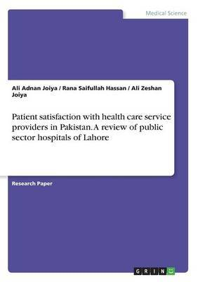 Patient satisfaction with health care service providers in Pakistan. A review of public sector hospitals of Lahore by Ali Adnan Joiya