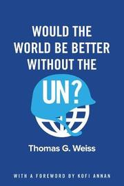 Would the World Be Better Without the UN? by Thomas G Weiss