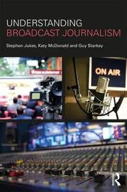 Understanding Broadcast Journalism by Stephen Jukes