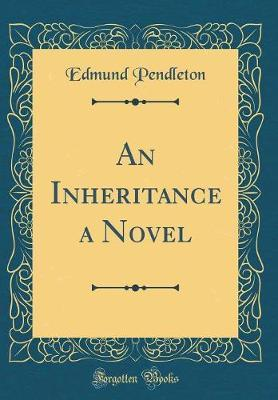 An Inheritance a Novel (Classic Reprint) by Edmund Pendleton