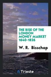 The Rise of the London Money Market 1640-1826 by W R Bisschop