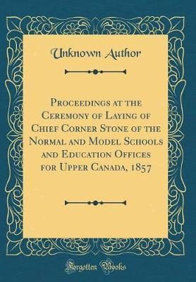 Proceedings at the Ceremony of Laying of Chief Corner Stone of the Normal and Model Schools and Education Offices for Upper Canada, 1857 (Classic Reprint) by Unknown Author