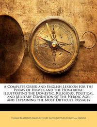 A Complete Greek and English Lexicon for the Poems of Homer and the Homeridae: Illustrating the Domestic, Religious, Political, and Military Condition of the Heroic Age, and Explaining the Most Difficult Passages by Gottlieb Christian Crusius