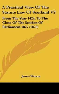 A Practical View of the Statute Law of Scotland V2: From the Year 1424, to the Close of the Session of Parliament 1827 (1828) by James Watson image