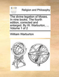 The Divine Legation of Moses. in Nine Books. the Fourth Edition, Corrected and Enlarged. by W. Warburton, ... Volume 1 of 2 by William Warburton