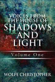Voices from the House of Shadows and Light: Volume One by Wolfe Christopher