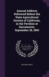Annual Address Delivered Before the State Agricultural Society of California, in the Pavilion at Sacramento, September 18, 1890 by William H Mills