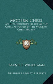 Modern Chess: An Introduction to the Art of Chess as Played by the Modern Chess Master by Barnie F Winkelman