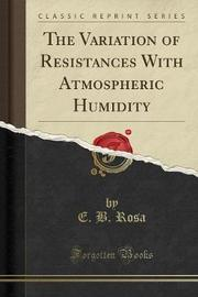 The Variation of Resistances with Atmospheric Humidity (Classic Reprint) by E B Rosa