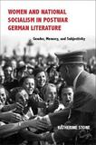 Women and National Socialism in Postwar German Literature by Katherine Stone