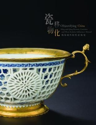 Objectifying China - Ming and Qing Dynasty Ceramics and Their Stylistic Influences Abroad by Ben Chiesa image
