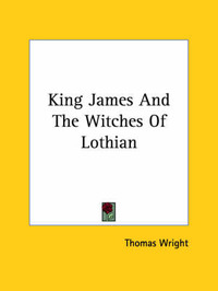 King James and the Witches of Lothian by Thomas Wright )