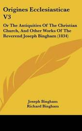 Origines Ecclesiasticae V3: Or The Antiquities Of The Christian Church, And Other Works Of The Reverend Joseph Bingham (1834) by Joseph Bingham image