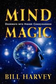 Mind Magic: Doorways Into Higher Consciousness by Bill Harvey