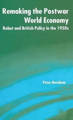 Remaking the Postwar World Economy by Peter Burnham