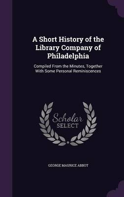 A Short History of the Library Company of Philadelphia by George Maurice Abbot