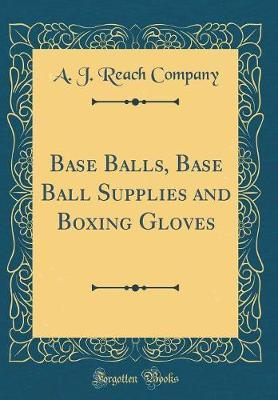 Base Balls, Base Ball Supplies and Boxing Gloves (Classic Reprint) by A J Reach Company image