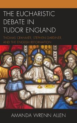 The Eucharistic Debate in Tudor England by Amanda Wrenn Allen