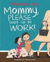 Mommy, Please Don't Go to Work! by Rhiannon Ally image