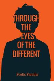 Through the Eyes of the Different by The Poetic Pariahs