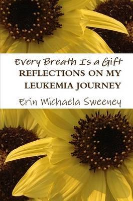 Every Breath is a Gift: Reflections on My Leukemia Journey by Erin Michaela Sweeney