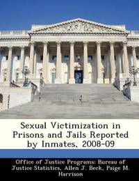 Sexual Victimization in Prisons and Jails Reported by Inmates, 2008-09 by Allen J Beck