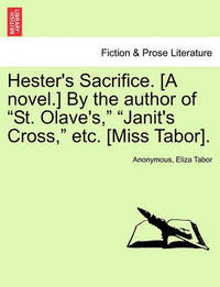"""Hester's Sacrifice. [A Novel.] by the Author of """"St. Olave's,"""" """"Janit's Cross,"""" Etc. [Miss Tabor]. by * Anonymous"""