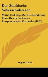 Das Stadtische Volksschulwesen: Mittel Und Wege Zur Herbeifuhrung Eines Den Bedurfnissen Entsprechenden Zustandes (1876) by August Hauck image