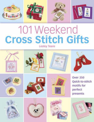 101 Weekend Cross Stitch Gifts: Over 350 Quick-to-Stitch Motifs for Perfect Presents by Lesley Teare