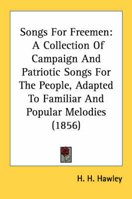 Songs for Freemen: A Collection of Campaign and Patriotic Songs for the People, Adapted to Familiar and Popular Melodies (1856) by H. H. Hawley