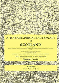 A Topographical Dictionary of Scotland Comprising the Several Counties, Islands, Cities, Burgh and Market Towns, Parishes and Principal Villages, with Historical and Statistical Descriptions; and Embellished with Engravings of the Seals and Arms of the Di by Samuel Lewis