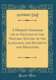 A Hebrew Grammar or an Outline of the Natural System, of the Language, for Students and Ministers (Classic Reprint) by Archibald Duff image