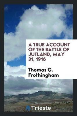 A True Account of the Battle of Jutland, May 31, 1916 by Thomas G. Frothingham