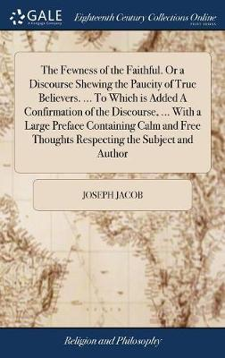 The Fewness of the Faithful. or a Discourse Shewing the Paucity of True Believers. ... to Which Is Added a Confirmation of the Discourse, ... with a Large Preface Containing Calm and Free Thoughts Respecting the Subject and Author by Joseph Jacob