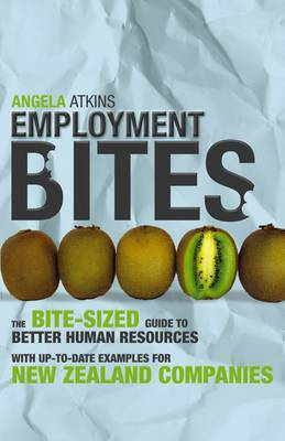 Employment Bites: NZ Guide to Better Human Resources by Angela Atkins