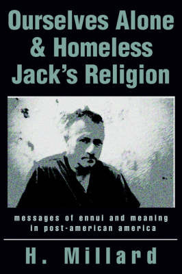 Ourselves Alone & Homeless Jack's Religion : Messages of Ennui and Meaning in Post-American America by H. Millard