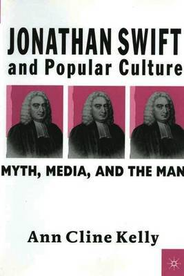 Jonathan Swift and Popular Culture Myth, Media and the Man by Ann Cline Kelly