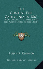 The Contest for California in 1861: How Colonel E. D. Baker Saved the Pacific States to the Union by Elijah R. Kennedy