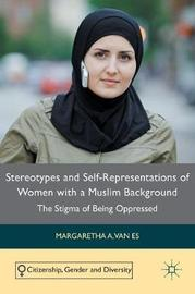 Stereotypes and Self-Representations of Women with a Muslim Background by Margaretha A Van Es