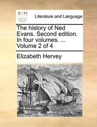 The History of Ned Evans. Second Edition. in Four Volumes. ... Volume 2 of 4 by Elizabeth Hervey