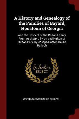 A History and Genealogy of the Families of Bayard, Houstoun of Georgia by Joseph Gaston Baillie Bulloch