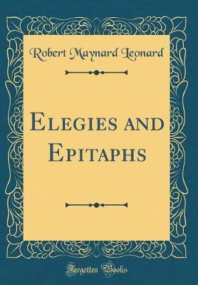 Elegies and Epitaphs (Classic Reprint) by Robert Maynard Leonard