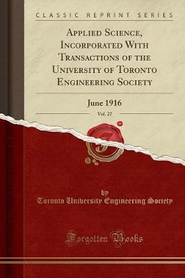 Applied Science, Incorporated with Transactions of the University of Toronto Engineering Society, Vol. 27 by Toronto University Engineering Society