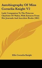 Autobiography of Miss Cornelia Knight V2: Lady Companion to the Princess Charlotte of Wales, with Extracts from Her Journals and Anecdote Books (1861) by Ellis Cornelia Knight image