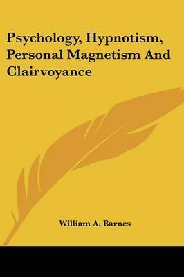 Psychology, Hypnotism, Personal Magnetism and Clairvoyance by William A. Barnes