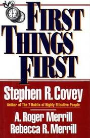 First Things First: To Live, to Love, to Learn, to Leave a Legacy by Stephen R Covey