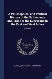 A Philosophical and Political History of the Settlements and Trade of the Europeans in the East and West Indies; Volume 2 by . Raynal