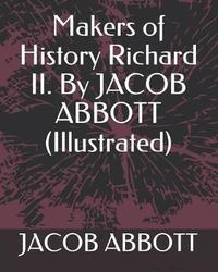Makers of History Richard II. by Jacob Abbott (Illustrated) by Jacob Abbott