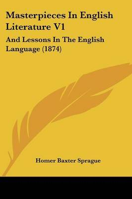 Masterpieces In English Literature V1: And Lessons In The English Language (1874) by Homer Baxter Sprague image